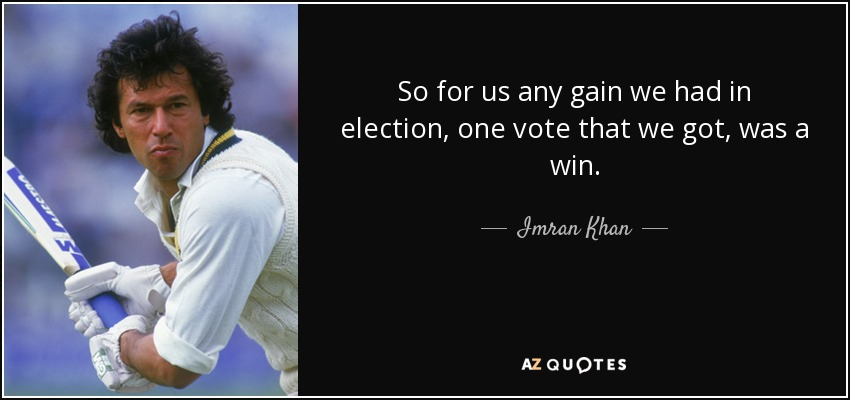 So for us any gain we had in election, one vote that we got, was a win. - Imran Khan
