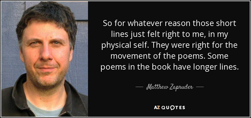 So for whatever reason those short lines just felt right to me, in my physical self. They were right for the movement of the poems. Some poems in the book have longer lines. - Matthew Zapruder