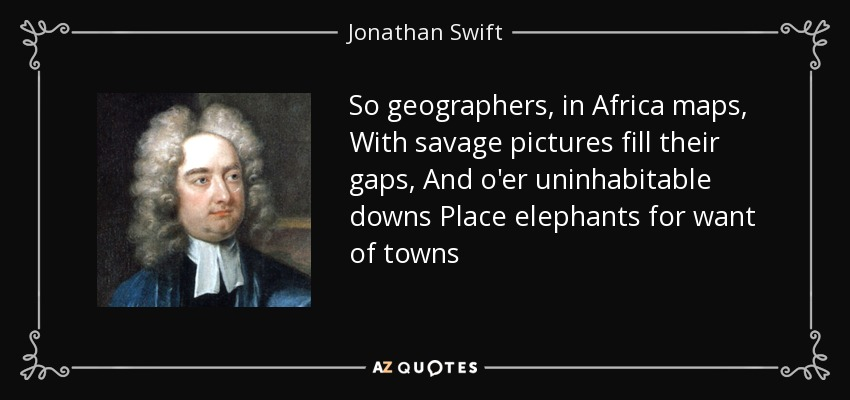 So geographers, in Africa maps, With savage pictures fill their gaps, And o'er uninhabitable downs Place elephants for want of towns - Jonathan Swift