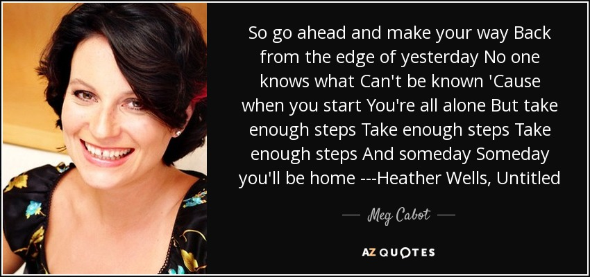 So go ahead and make your way Back from the edge of yesterday No one knows what Can't be known 'Cause when you start You're all alone But take enough steps Take enough steps Take enough steps And someday Someday you'll be home ---Heather Wells, Untitled - Meg Cabot