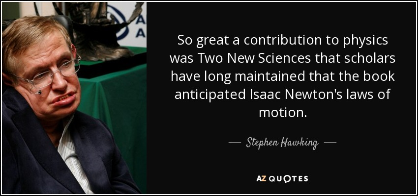 So great a contribution to physics was Two New Sciences that scholars have long maintained that the book anticipated Isaac Newton's laws of motion. - Stephen Hawking