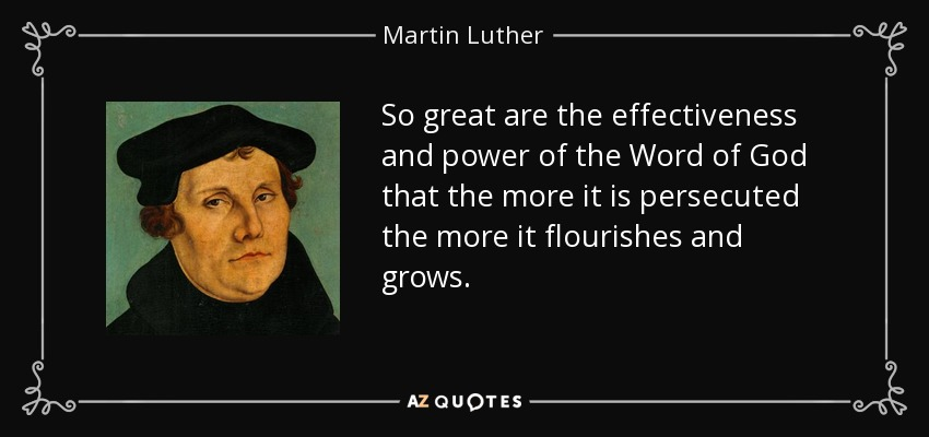 So great are the effectiveness and power of the Word of God that the more it is persecuted the more it flourishes and grows. - Martin Luther