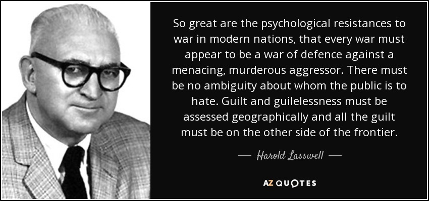 So great are the psychological resistances to war in modern nations, that every war must appear to be a war of defence against a menacing, murderous aggressor. There must be no ambiguity about whom the public is to hate. Guilt and guilelessness must be assessed geographically and all the guilt must be on the other side of the frontier. - Harold Lasswell