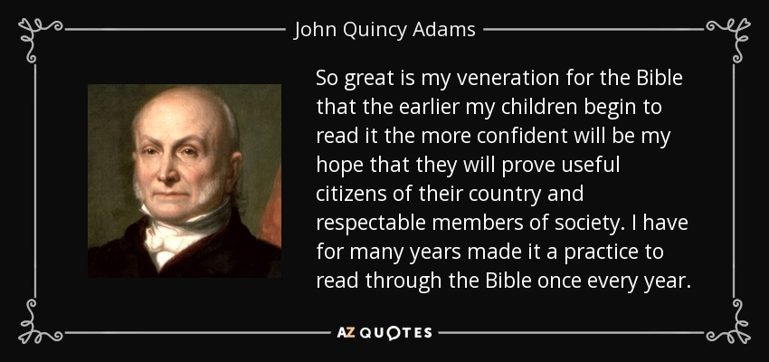 So great is my veneration for the Bible that the earlier my children begin to read it the more confident will be my hope that they will prove useful citizens of their country and respectable members of society. I have for many years made it a practice to read through the Bible once every year. - John Quincy Adams