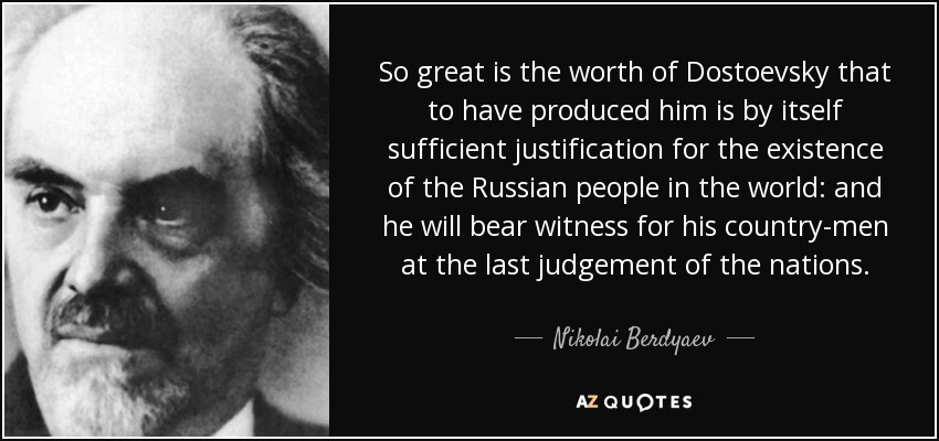 So great is the worth of Dostoevsky that to have produced him is by itself sufficient justification for the existence of the Russian people in the world: and he will bear witness for his country-men at the last judgement of the nations. - Nikolai Berdyaev