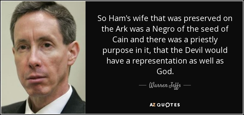So Ham's wife that was preserved on the Ark was a Negro of the seed of Cain and there was a priestly purpose in it, that the Devil would have a representation as well as God. - Warren Jeffs