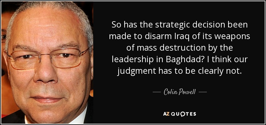 So has the strategic decision been made to disarm Iraq of its weapons of mass destruction by the leadership in Baghdad? I think our judgment has to be clearly not. - Colin Powell