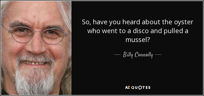So, have you heard about the oyster who went to a disco and pulled a mussel? - Billy Connolly