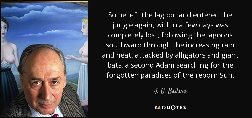 So he left the lagoon and entered the jungle again, within a few days was completely lost, following the lagoons southward through the increasing rain and heat, attacked by alligators and giant bats, a second Adam searching for the forgotten paradises of the reborn Sun. - J. G. Ballard