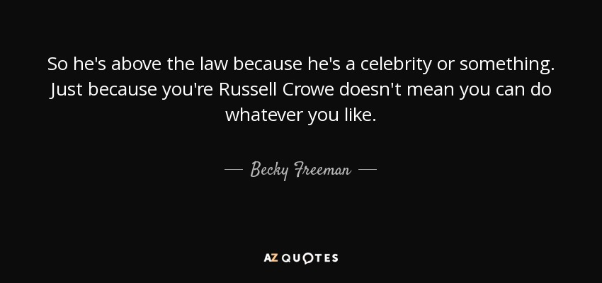So he's above the law because he's a celebrity or something. Just because you're Russell Crowe doesn't mean you can do whatever you like. - Becky Freeman