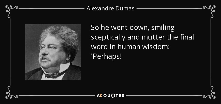 So he went down, smiling sceptically and mutter the final word in human wisdom: 'Perhaps! - Alexandre Dumas