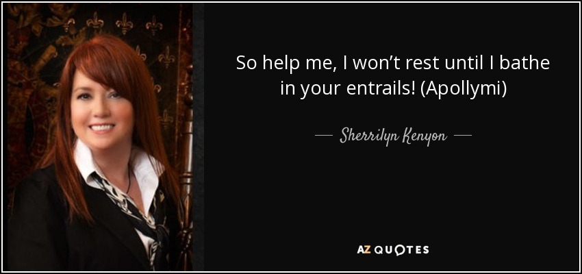 So help me, I won't rest until I bathe in your entrails! (Apollymi) - Sherrilyn Kenyon