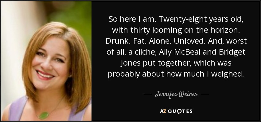 So here I am. Twenty-eight years old, with thirty looming on the horizon. Drunk. Fat. Alone. Unloved. And, worst of all, a cliche, Ally McBeal and Bridget Jones put together, which was probably about how much I weighed... - Jennifer Weiner