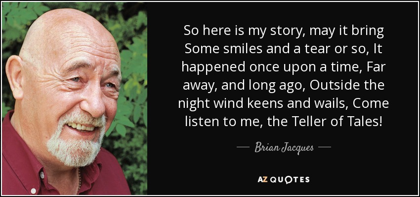 So here is my story, may it bring Some smiles and a tear or so, It happened once upon a time, Far away, and long ago, Outside the night wind keens and wails, Come listen to me, the Teller of Tales! - Brian Jacques