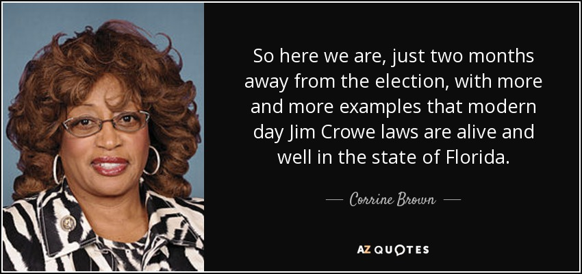 So here we are, just two months away from the election, with more and more examples that modern day Jim Crowe laws are alive and well in the state of Florida. - Corrine Brown