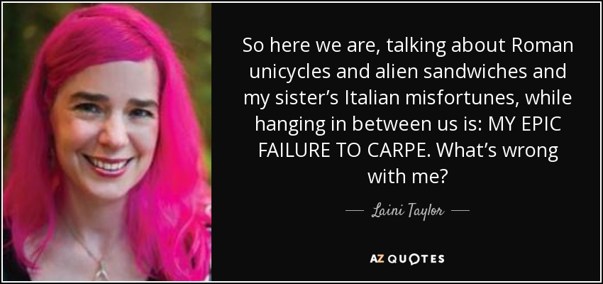 So here we are, talking about Roman unicycles and alien sandwiches and my sister's Italian misfortunes, while hanging in between us is: MY EPIC FAILURE TO CARPE. What's wrong with me? - Laini Taylor