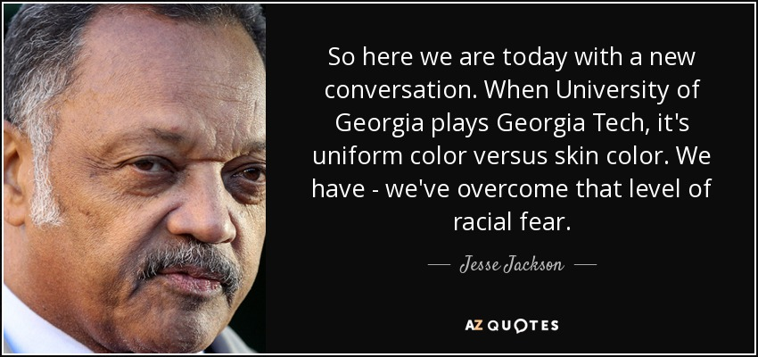 So here we are today with a new conversation. When University of Georgia plays Georgia Tech, it's uniform color versus skin color. We have - we've overcome that level of racial fear. - Jesse Jackson