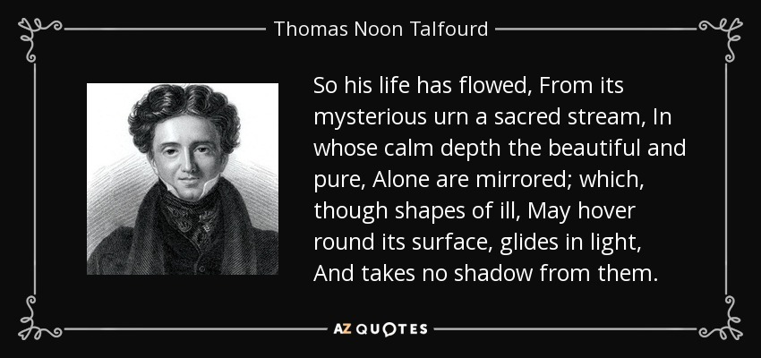So his life has flowed, From its mysterious urn a sacred stream, In whose calm depth the beautiful and pure, Alone are mirrored; which, though shapes of ill, May hover round its surface, glides in light, And takes no shadow from them. - Thomas Noon Talfourd