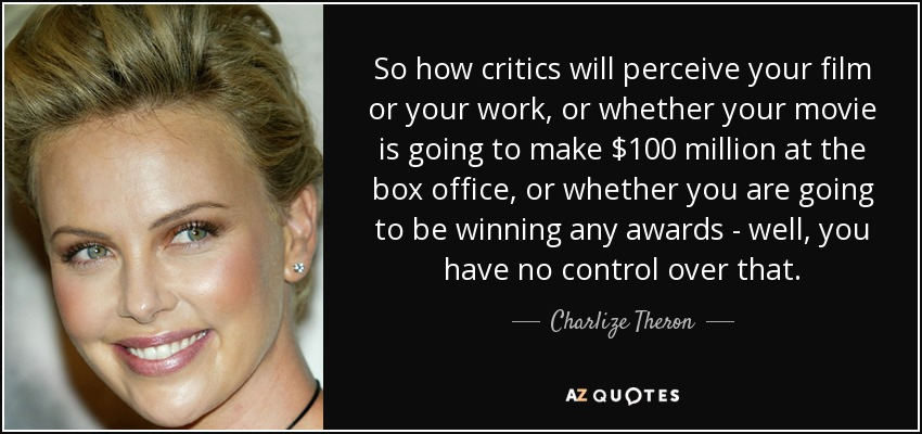 So how critics will perceive your film or your work, or whether your movie is going to make $100 million at the box office, or whether you are going to be winning any awards - well, you have no control over that. - Charlize Theron