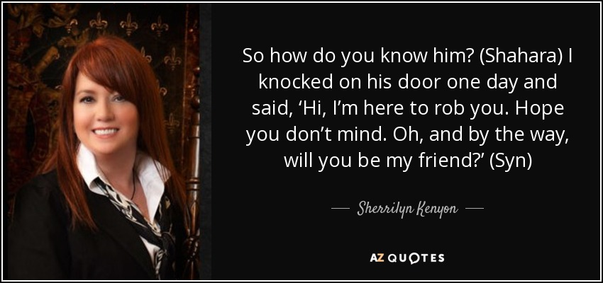 So how do you know him? (Shahara) I knocked on his door one day and said, 'Hi, I'm here to rob you. Hope you don't mind. Oh, and by the way, will you be my friend?' (Syn) - Sherrilyn Kenyon
