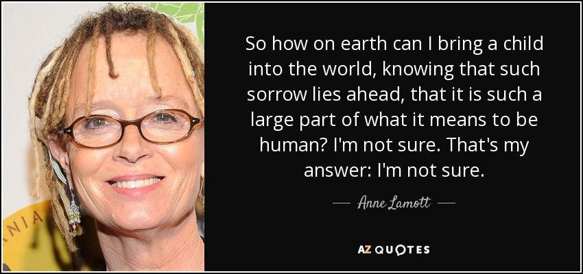 So how on earth can I bring a child into the world, knowing that such sorrow lies ahead, that it is such a large part of what it means to be human? I'm not sure. That's my answer: I'm not sure. - Anne Lamott