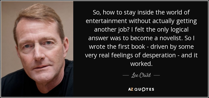 So, how to stay inside the world of entertainment without actually getting another job? I felt the only logical answer was to become a novelist. So I wrote the first book - driven by some very real feelings of desperation - and it worked. - Lee Child