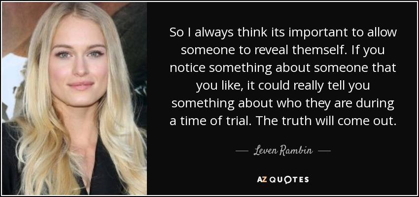 So I always think its important to allow someone to reveal themself. If you notice something about someone that you like, it could really tell you something about who they are during a time of trial. The truth will come out. - Leven Rambin