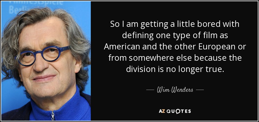 So I am getting a little bored with defining one type of film as American and the other European or from somewhere else because the division is no longer true. - Wim Wenders