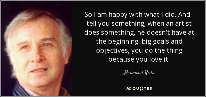 So I am happy with what I did. And I tell you something, when an artist does something, he doesn't have at the beginning, big goals and objectives, you do the thing because you love it. - Mahmoud Reda