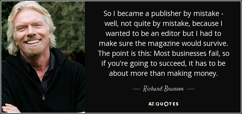 So I became a publisher by mistake - well, not quite by mistake, because I wanted to be an editor but I had to make sure the magazine would survive. The point is this: Most businesses fail, so if you're going to succeed, it has to be about more than making money. - Richard Branson