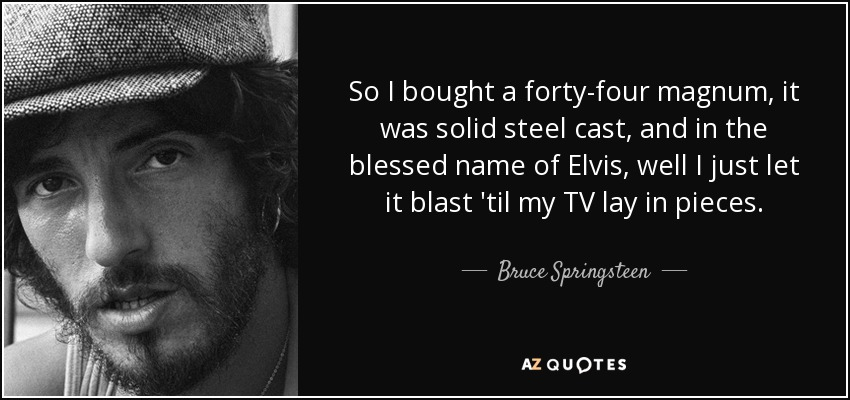 So I bought a forty-four magnum, it was solid steel cast, and in the blessed name of Elvis, well I just let it blast 'til my TV lay in pieces. - Bruce Springsteen