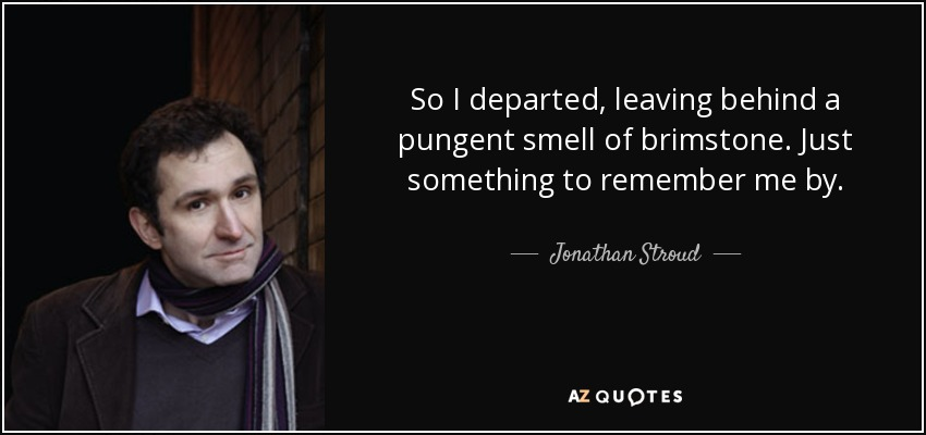 So I departed, leaving behind a pungent smell of brimstone. Just something to remember me by. - Jonathan Stroud