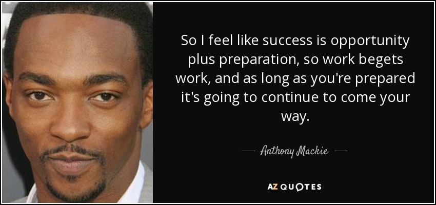So I feel like success is opportunity plus preparation, so work begets work, and as long as you're prepared it's going to continue to come your way. - Anthony Mackie