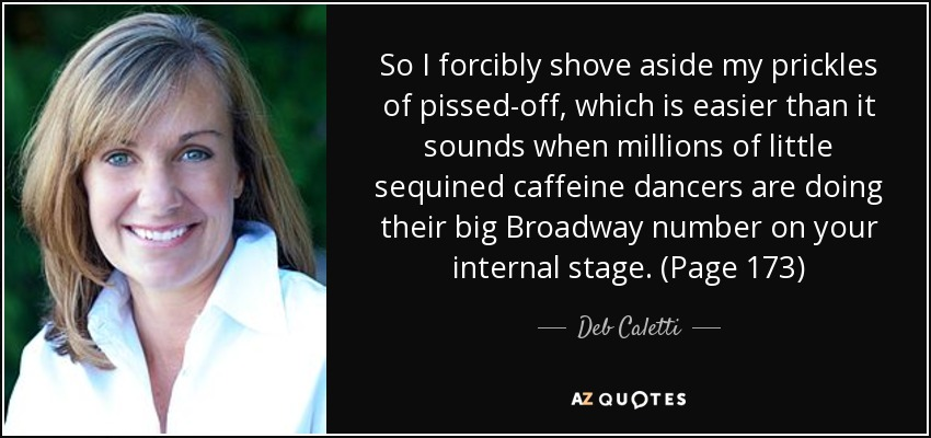 So I forcibly shove aside my prickles of pissed-off, which is easier than it sounds when millions of little sequined caffeine dancers are doing their big Broadway number on your internal stage. (Page 173) - Deb Caletti