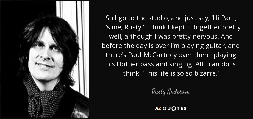 So I go to the studio, and just say, 'Hi Paul, it's me, Rusty.' I think I kept it together pretty well, although I was pretty nervous. And before the day is over I'm playing guitar, and there's Paul McCartney over there, playing his Hofner bass and singing. All I can do is think, 'This life is so so bizarre.' - Rusty Anderson