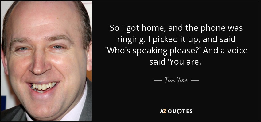 So I got home, and the phone was ringing. I picked it up, and said 'Who's speaking please?' And a voice said 'You are.' - Tim Vine