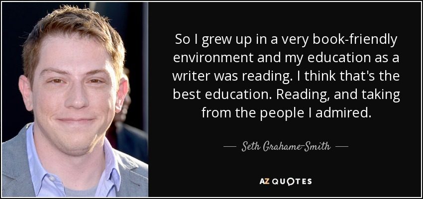 So I grew up in a very book-friendly environment and my education as a writer was reading. I think that's the best education. Reading, and taking from the people I admired. - Seth Grahame-Smith