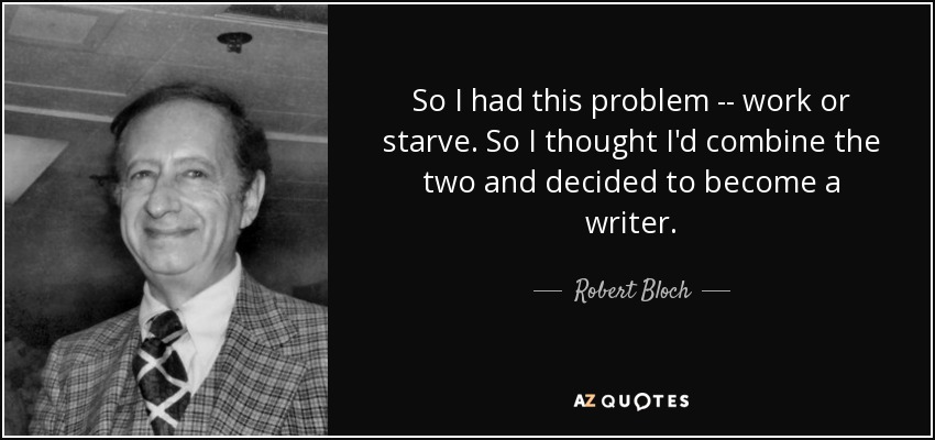 So I had this problem -- work or starve. So I thought I'd combine the two and decided to become a writer. - Robert Bloch