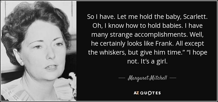 "So I have. Let me hold the baby, Scarlett. Oh, I know how to hold babies. I have many strange accomplishments. Well, he certainly looks like Frank. All except the whiskers, but give him time."" ""I hope not. It's a girl. - Margaret Mitchell"