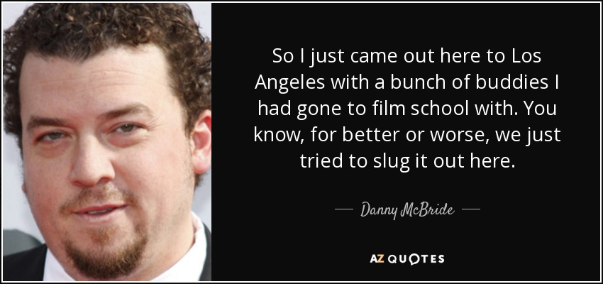 So I just came out here to Los Angeles with a bunch of buddies I had gone to film school with. You know, for better or worse, we just tried to slug it out here. - Danny McBride