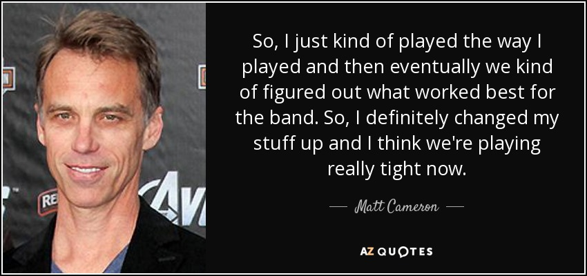 So, I just kind of played the way I played and then eventually we kind of figured out what worked best for the band. So, I definitely changed my stuff up and I think we're playing really tight now. - Matt Cameron