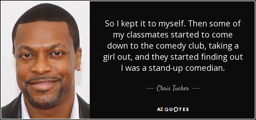 So I kept it to myself. Then some of my classmates started to come down to the comedy club, taking a girl out, and they started finding out I was a stand-up comedian. - Chris Tucker