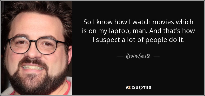 So I know how I watch movies which is on my laptop, man. And that's how I suspect a lot of people do it. - Kevin Smith