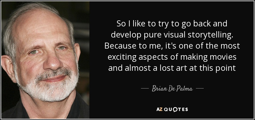 So I like to try to go back and develop pure visual storytelling. Because to me, it's one of the most exciting aspects of making movies and almost a lost art at this point - Brian De Palma