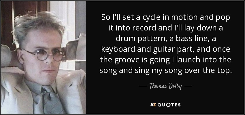 So I'll set a cycle in motion and pop it into record and I'll lay down a drum pattern, a bass line, a keyboard and guitar part, and once the groove is going I launch into the song and sing my song over the top. - Thomas Dolby