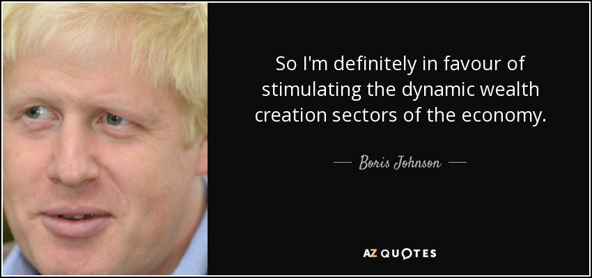 So I'm definitely in favour of stimulating the dynamic wealth creation sectors of the economy. - Boris Johnson
