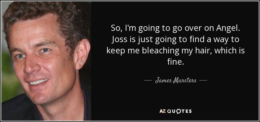 So, I'm going to go over on Angel. Joss is just going to find a way to keep me bleaching my hair, which is fine. - James Marsters