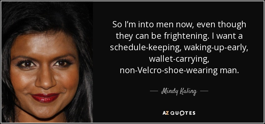 So I'm into men now, even though they can be frightening. I want a schedule-keeping, waking-up-early, wallet-carrying, non-Velcro-shoe-wearing man. - Mindy Kaling