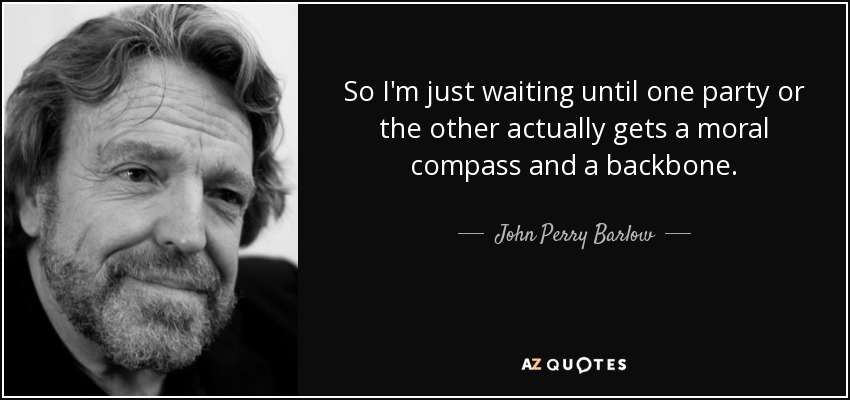 So I'm just waiting until one party or the other actually gets a moral compass and a backbone. - John Perry Barlow