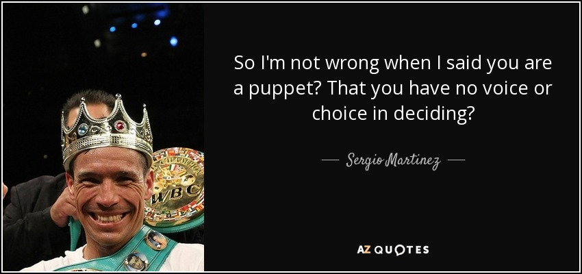 So I'm not wrong when I said you are a puppet? That you have no voice or choice in deciding? - Sergio Martinez
